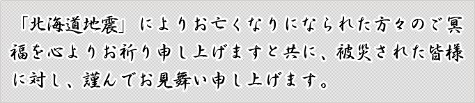 「北海道地震」によりお亡くなりになられた方々のご冥福を心よりお祈り申し上げますと共に、被災された皆様に対し、謹んでお見舞い申し上げます。